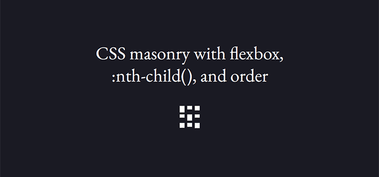 CSS masonry with flexbox, :nth-child(), and order