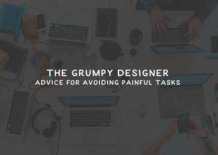 The Grumpy Designer's Advice for Avoiding Painful Tasks