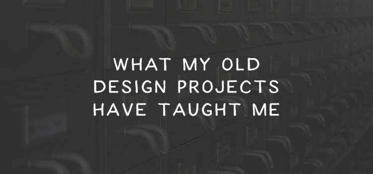 What My Old Design Projects Have Taught Me