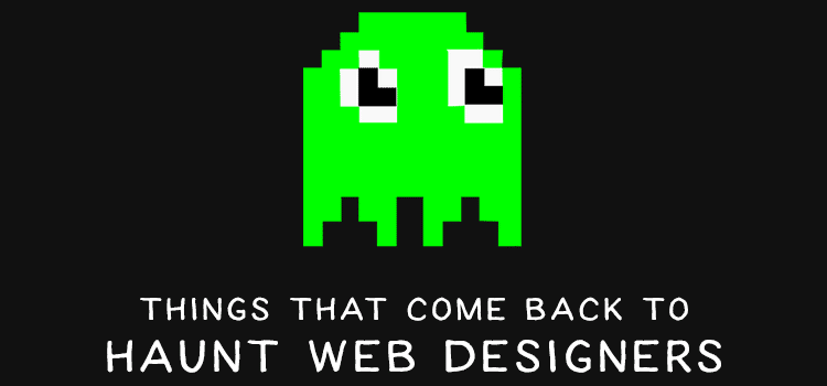 Things That Come Back to Haunt Web Designers
