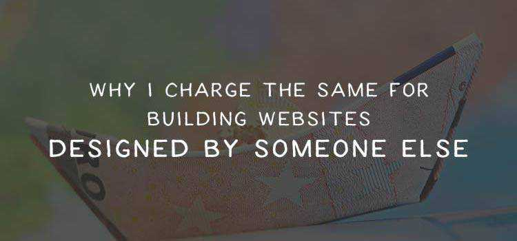 Why I Charge the Same for Building Websites Designed by Someone Else