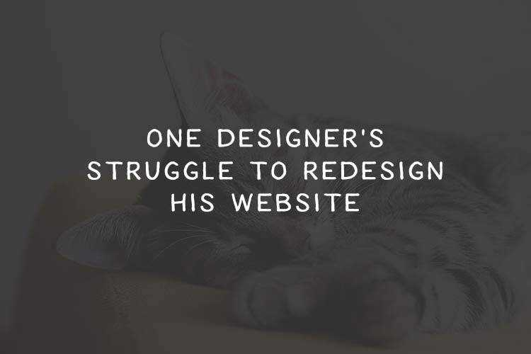 One Designer's Struggle to Redesign His Website
