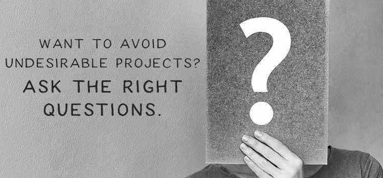 Want to Avoid Undesirable Projects? Ask the Right Questions.