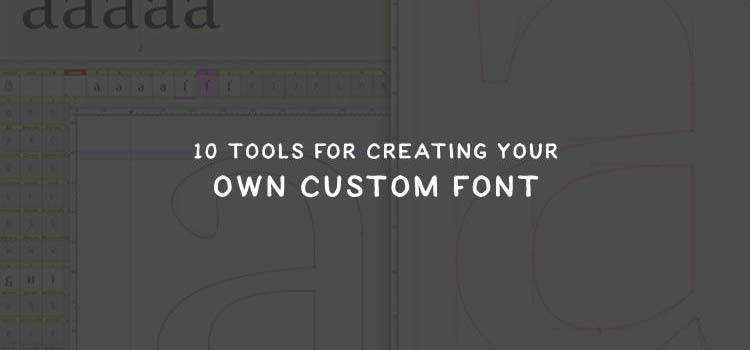 10 Tools for Creating Your Own Custom Font