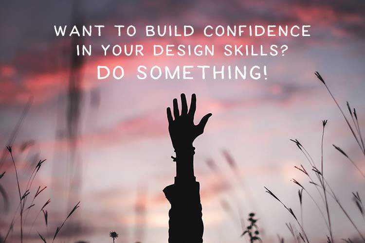 Want to Build Confidence in Your Design Skills? Do Something!