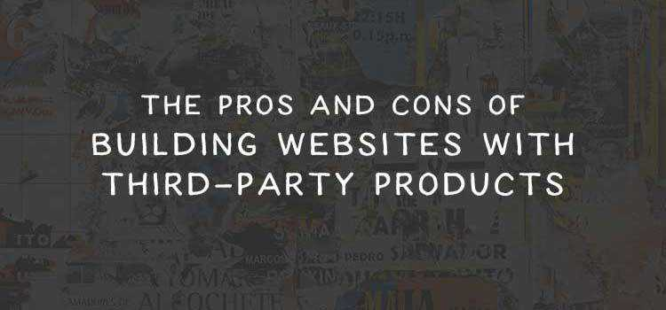 The Pros and Cons of Building Websites with Third-Party Products