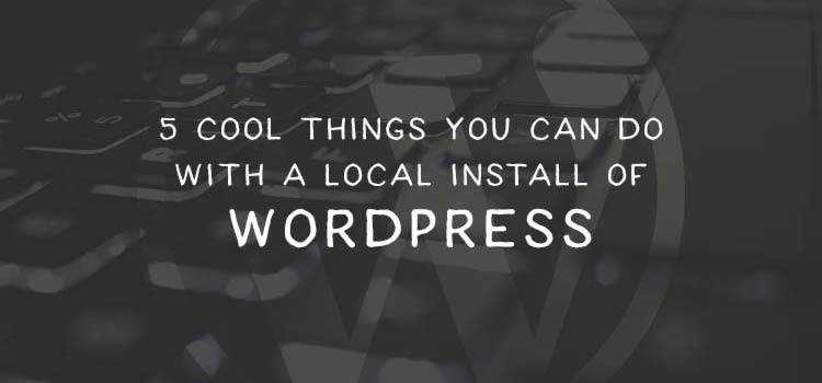 5 Cool Things You Can Do with a Local Install of WordPress
