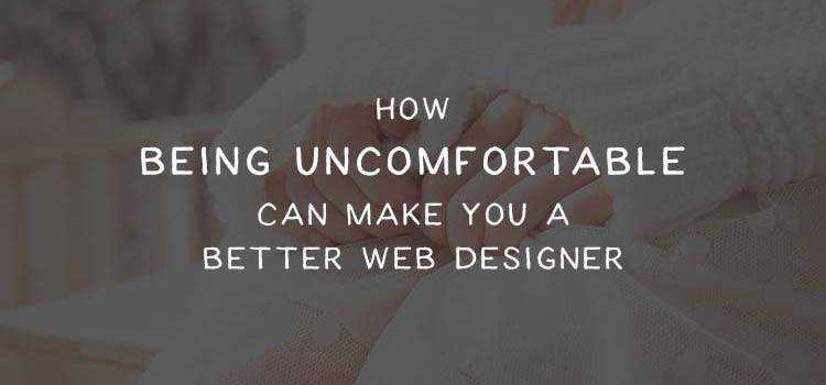 How Being Uncomfortable Can Make You a Better Web Designer