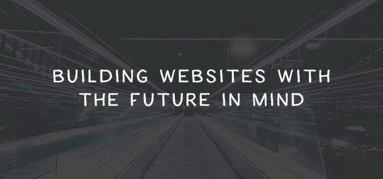 Building Websites with the Future in Mind